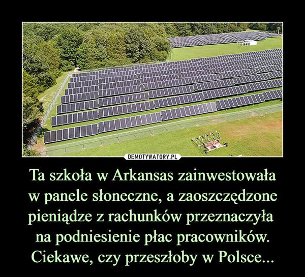Ta szkoła w Arkansas zainwestowaław panele słoneczne, a zaoszczędzone pieniądze z rachunków przeznaczyła na podniesienie płac pracowników.Ciekawe, czy przeszłoby w Polsce... –