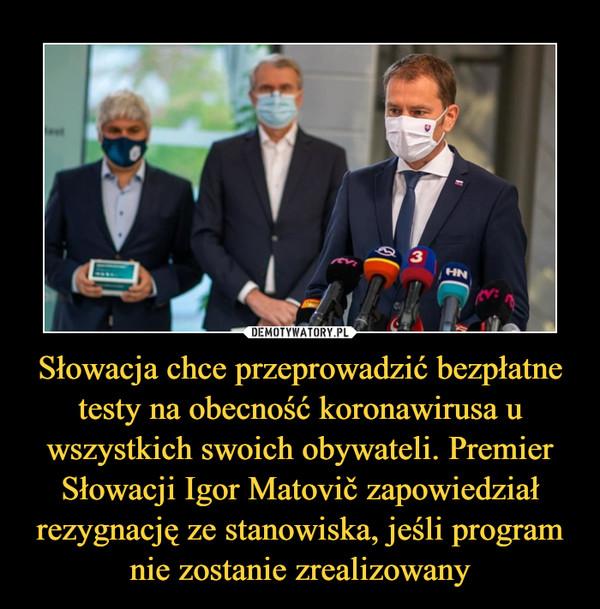 Słowacja chce przeprowadzić bezpłatne testy na obecność koronawirusa u wszystkich swoich obywateli. Premier Słowacji Igor Matovič zapowiedział rezygnację ze stanowiska, jeśli program nie zostanie zrealizowany –