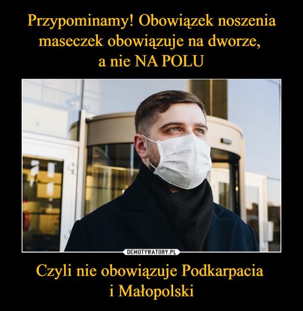 Czyli nie obowiązuje Podkarpacia i Małopolski –