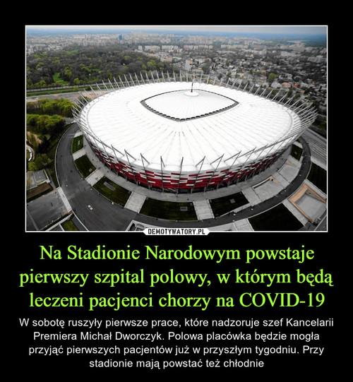 Na Stadionie Narodowym powstaje pierwszy szpital polowy, w którym będą leczeni pacjenci chorzy na COVID-19