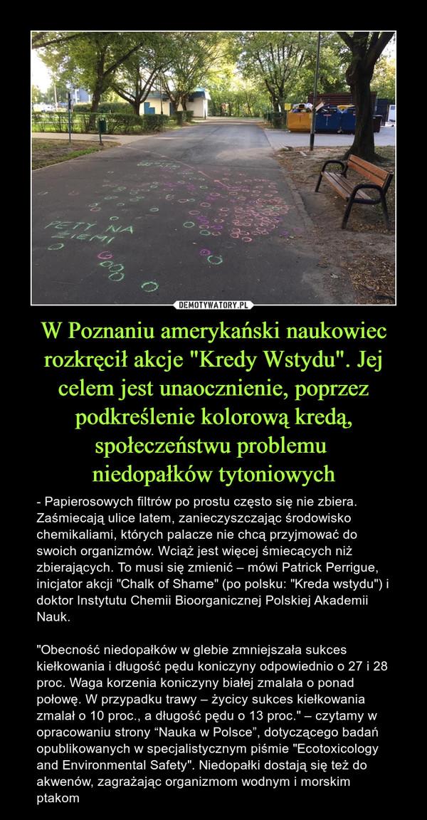 """W Poznaniu amerykański naukowiec rozkręcił akcje """"Kredy Wstydu"""". Jej celem jest unaocznienie, poprzez podkreślenie kolorową kredą, społeczeństwu problemu niedopałków tytoniowych – - Papierosowych filtrów po prostu często się nie zbiera. Zaśmiecają ulice latem, zanieczyszczając środowisko chemikaliami, których palacze nie chcą przyjmować do swoich organizmów. Wciąż jest więcej śmiecących niż zbierających. To musi się zmienić – mówi Patrick Perrigue, inicjator akcji """"Chalk of Shame"""" (po polsku: """"Kreda wstydu"""") i doktor Instytutu Chemii Bioorganicznej Polskiej Akademii Nauk. """"Obecność niedopałków w glebie zmniejszała sukces kiełkowania i długość pędu koniczyny odpowiednio o 27 i 28 proc. Waga korzenia koniczyny białej zmalała o ponad połowę. W przypadku trawy – życicy sukces kiełkowania zmalał o 10 proc., a długość pędu o 13 proc."""" – czytamy w opracowaniu strony """"Nauka w Polsce"""", dotyczącego badań opublikowanych w specjalistycznym piśmie """"Ecotoxicology and Environmental Safety"""". Niedopałki dostają się też do akwenów, zagrażając organizmom wodnym i morskim ptakom"""
