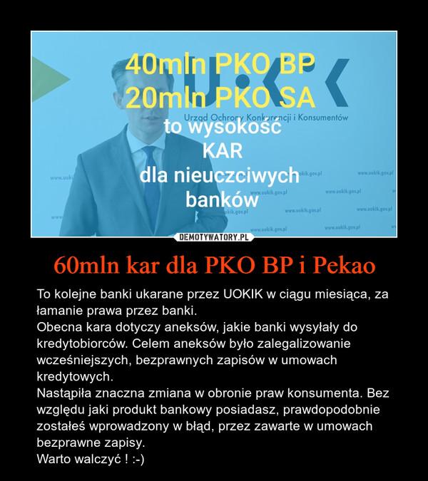60mln kar dla PKO BP i Pekao – To kolejne banki ukarane przez UOKIK w ciągu miesiąca, za łamanie prawa przez banki.Obecna kara dotyczy aneksów, jakie banki wysyłały do kredytobiorców. Celem aneksów było zalegalizowanie wcześniejszych, bezprawnych zapisów w umowach kredytowych. Nastąpiła znaczna zmiana w obronie praw konsumenta. Bez względu jaki produkt bankowy posiadasz, prawdopodobnie zostałeś wprowadzony w błąd, przez zawarte w umowach bezprawne zapisy.Warto walczyć ! :-)