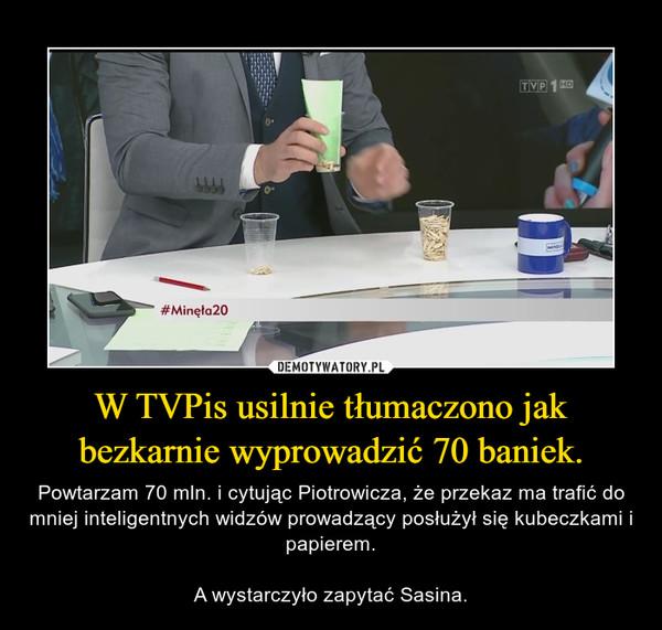 W TVPis usilnie tłumaczono jak bezkarnie wyprowadzić 70 baniek. – Powtarzam 70 mln. i cytując Piotrowicza, że przekaz ma trafić do mniej inteligentnych widzów prowadzący posłużył się kubeczkami i papierem.A wystarczyło zapytać Sasina.