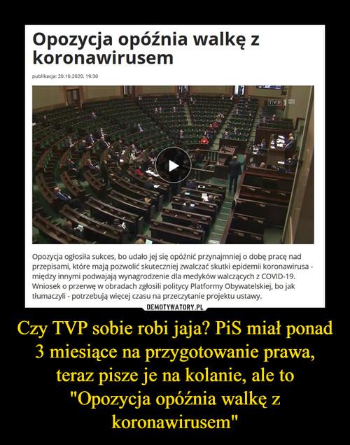 """Czy TVP sobie robi jaja? PiS miał ponad 3 miesiące na przygotowanie prawa, teraz pisze je na kolanie, ale to """"Opozycja opóźnia walkę z koronawirusem"""""""