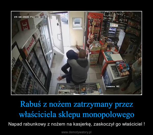 Rabuś z nożem zatrzymany przez właściciela sklepu monopolowego – Napad rabunkowy z nożem na kasjerkę, zaskoczył go właściciel !