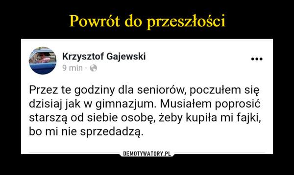 –  Krzysztof Gajewski19 tnpaźfSmpdzieomnirsmntimkaana ouf ghtirodosrezisniee fhfada1tag3conttltd:3t7c  · Przez te godziny dla seniorów, poczułem się dzisiaj jak w gimnazjum. Musiałem poprosić starszą od siebie osobę, żeby kupiła mi fajki, bo mi nie sprzedadzą.