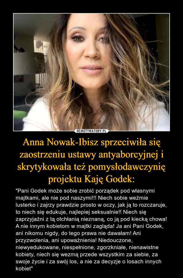 """Anna Nowak-Ibisz sprzeciwiła się zaostrzeniu ustawy antyaborcyjnej i skrytykowała też pomysłodawczynię projektu Kaję Godek: – """"Pani Godek może sobie zrobić porządek pod własnymi majtkami, ale nie pod naszymi!!! Niech sobie weźmie lusterko i zajrzy prawdzie prosto w oczy, jak ją to rozczaruje, to niech się edukuje, najlepiej seksualnie!! Niech się zaprzyjaźni z tą otchłanią nieznaną, co ją pod kiecką chowa! A nie innym kobietom w majtki zagląda! Ja ani Pani Godek, ani nikomu nigdy, do tego prawa nie dawałam! Ani przyzwolenia, ani upoważnienia! Niedouczone, niewyedukowane, niespełnione, zgorzkniałe, nienawistne kobiety, niech się wezmą przede wszystkim za siebie, za swoje życie i za swój los, a nie za decyzje o losach innych kobiet"""""""