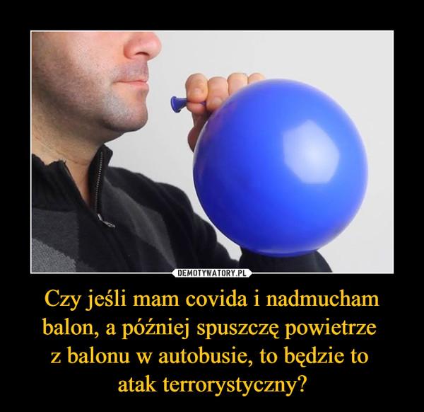 Czy jeśli mam covida i nadmucham balon, a później spuszczę powietrze z balonu w autobusie, to będzie to atak terrorystyczny? –