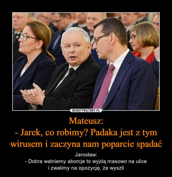 Mateusz:- Jarek, co robimy? Padaka jest z tym wirusem i zaczyna nam poparcie spadać – Jarosław:- Dobra walniemy aborcje to wyjdą masowo na ulicei zwalimy na opozycję, że wyszli