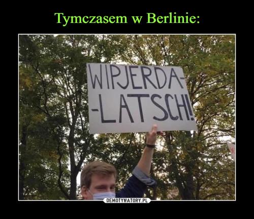 Tymczasem w Berlinie: