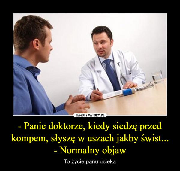 - Panie doktorze, kiedy siedzę przed kompem, słyszę w uszach jakby świst...- Normalny objaw – To życie panu ucieka