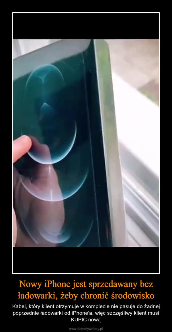 Nowy iPhone jest sprzedawany bez ładowarki, żeby chronić środowisko – Kabel, który klient otrzymuje w komplecie nie pasuje do żadnej poprzednie ładowarki od iPhone'a, więc szczęśliwy klient musi KUPIĆ nową