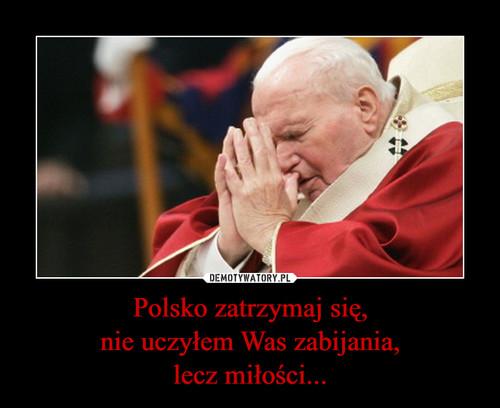 Polsko zatrzymaj się, nie uczyłem Was zabijania, lecz miłości...