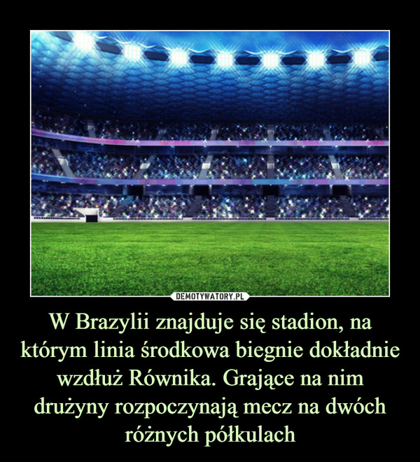 W Brazylii znajduje się stadion, na którym linia środkowa biegnie dokładnie wzdłuż Równika. Grające na nim drużyny rozpoczynają mecz na dwóch różnych półkulach –