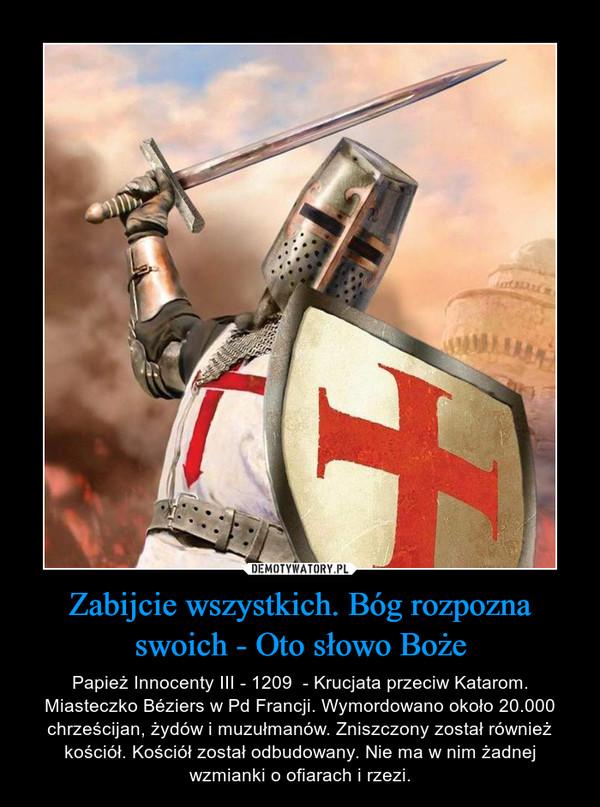 Zabijcie wszystkich. Bóg rozpozna swoich - Oto słowo Boże – Papież Innocenty III - 1209  - Krucjata przeciw Katarom. Miasteczko Béziers w Pd Francji. Wymordowano około 20.000 chrześcijan, żydów i muzułmanów. Zniszczony został również kościół. Kościół został odbudowany. Nie ma w nim żadnej wzmianki o ofiarach i rzezi.