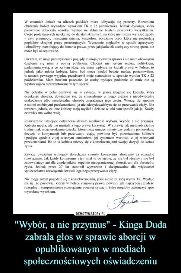 """""""Wybór, a nie przymus"""" - Kinga Duda zabrała głos w sprawie aborcji w opublikowanym w mediach społecznościowych oświadczeniu –  W ostatnich dniach na ulicach polskich miast odbywają się protesty. Rozumiemoburzenie kobiet wywołane wyrokiem TK z 22 października. Jednak dyskusja, którapierwotnie dotyczyła wyroku, wydaje się aktualnie buntem przeciwko wszystkiemu.Część protestujących ucieka się do działań skrajnych, na które nie można wyrażać zgody- akty przemocy, niszczenie mienia, kościołów, obrażanie osób, które nie podzielająpoglądów skrajnej grupy protestujących. Wyrażanie poglądów w sposób agresywnyi obraźliwy, nawołujący do łamania prawa, przez jakąkolwiek osobę czy stronę sporu, niemoże być akceptowane.Uważam, że moje przemyślenia i poglądy to moja prywatna sprawa i nie mam obowiązkudzielenia się nimi z opinią publiczną. Chociaż nie jestem sędzią, politykiem,parlamentarzystą, a co za tym idzie, nie mam wpływu na kształt prawa w Polsce, tojednak jako młoda kobieta, która być może kiedyś będzie matką, postanowiłam,w ramach pewnego wyjątku, przedstawić moje stanowisko w sprawie wyroku TK z 22paździermika. Mam bowiem poczucie, że osoby myšlące podobnie do mnie nie sąwystarczająco reprezentowane w tym sporze.Nie potrafię w pełni postawić się w sytuacji, w jakiej znajduje się kobieta, któraoczekując dziecka, dowiaduje się, że stwierdzono u niego ciężkie i nieodwracalneuszkodzenie albo nieuleczalną chorobę zagrażającą jego życiu. Wierzę, że zgodniez moimi osobistymi przekonaniami, ja nie zdecydowałabym się na przerwanie ciąży. Nieuważam jednak, że inne kobiety mają myśleć i działać w taki sam sposób jak ja. Każdyczłowiek ma wolną wolę.Rozwiązanie istniejące dotychczas dawało możliwość wyboru. Wybór, a nie przymus.Kobieta mogła, ale nie musiała z tego prawa korzystać. W sprawie tak niewyobrażalnietrudnej, jak wizja urodzenia dziecka, które może umrzeć minuty czy godziny po porodzie,decyzja o kontynuacji lub przerwaniu ciąży, powinna być pozostawiona kobieciei podjęta zgo"""