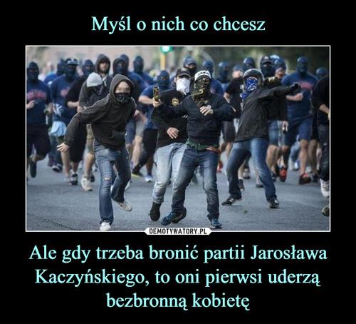 Myśl o nich co chcesz Ale gdy trzeba bronić partii Jarosława Kaczyńskiego, to oni pierwsi uderzą bezbronną kobietę