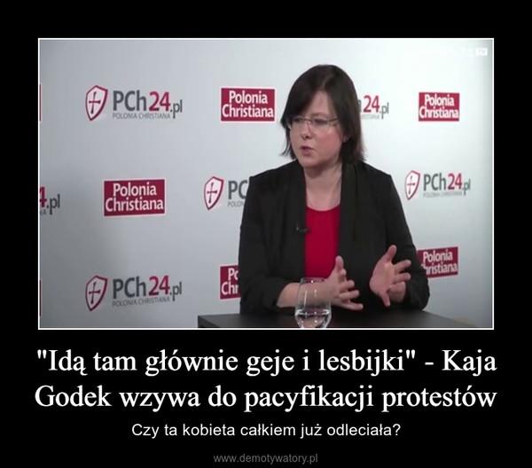 """""""Idą tam głównie geje i lesbijki"""" - Kaja Godek wzywa do pacyfikacji protestów – Czy ta kobieta całkiem już odleciała?"""