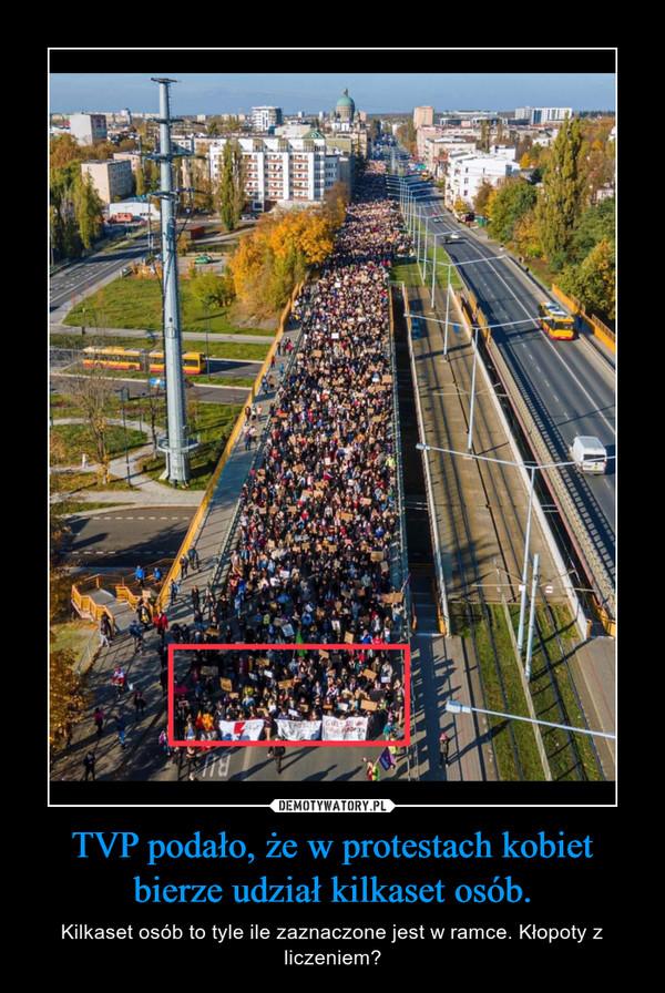 TVP podało, że w protestach kobiet bierze udział kilkaset osób. – Kilkaset osób to tyle ile zaznaczone jest w ramce. Kłopoty z liczeniem?