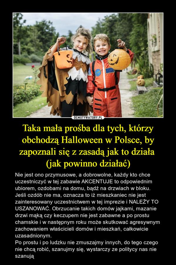 Taka mała prośba dla tych, którzy obchodzą Halloween w Polsce, by zapoznali się z zasadą jak to działa (jak powinno działać) – Nie jest ono przymusowe, a dobrowolne, każdy kto chce uczestniczyć w tej zabawie AKCENTUJE to odpowiednim ubiorem, ozdobami na domu, bądź na drzwiach w bloku. Jeśli ozdób nie ma, oznacza to iż mieszkaniec nie jest zainteresowany uczestnictwem w tej imprezie i NALEŻY TO USZANOWAĆ. Obrzucanie takich domów jajkami, mazanie drzwi mąką czy keczupem nie jest zabawne a po prostu chamskie i w następnym roku może skutkować agresywnym zachowaniem właścicieli domów i mieszkań, całkowicie uzasadnionym. Po prostu i po ludzku nie zmuszajmy innych, do tego czego nie chcą robić, szanujmy się, wystarczy ze politycy nas nie szanują