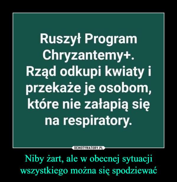 Niby żart, ale w obecnej sytuacjiwszystkiego można się spodziewać –  Ruszył Program Chryzantemy+. Rząd odkupi kwiaty i przekaże je osobom, które nie załapią się na respiratory.