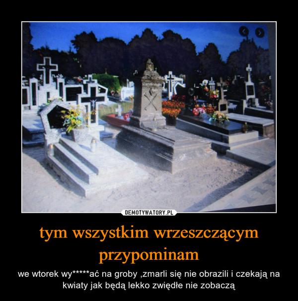 tym wszystkim wrzeszczącym przypominam – we wtorek wy*****ać na groby ,zmarli się nie obrazili i czekają na kwiaty jak będą lekko zwiędłe nie zobaczą