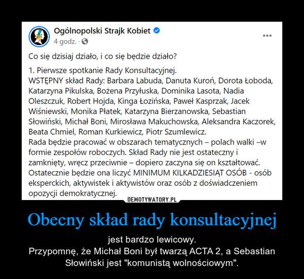 """Obecny skład rady konsultacyjnej – jest bardzo lewicowy.Przypomnę, że Michał Boni był twarzą ACTA 2, a Sebastian Słowiński jest """"komunistą wolnościowym""""."""