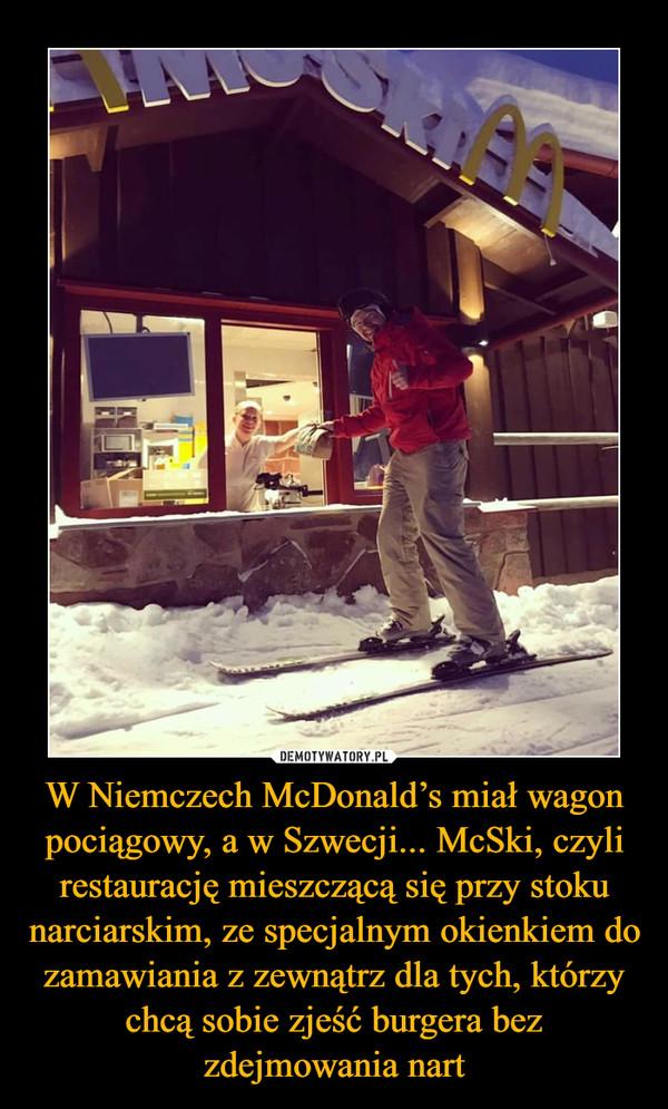 W Niemczech McDonald's miał wagon pociągowy, a w Szwecji... McSki, czyli restaurację mieszczącą się przy stoku narciarskim, ze specjalnym okienkiem do zamawiania z zewnątrz dla tych, którzy chcą sobie zjeść burgera bez zdejmowania nart –