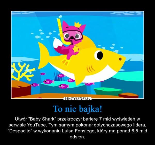"""To nie bajka! – Utwór """"Baby Shark"""" przekroczył barierę 7 mld wyświetleń w serwisie YouTube. Tym samym pokonał dotychczasowego lidera, """"Despacito"""" w wykonaniu Luisa Fonsiego, który ma ponad 6,5 mld odsłon."""