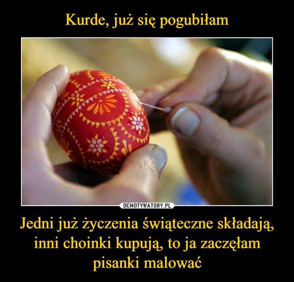 Kurde, już się pogubiłam Jedni już życzenia świąteczne składają, inni choinki kupują, to ja zaczęłam pisanki malować