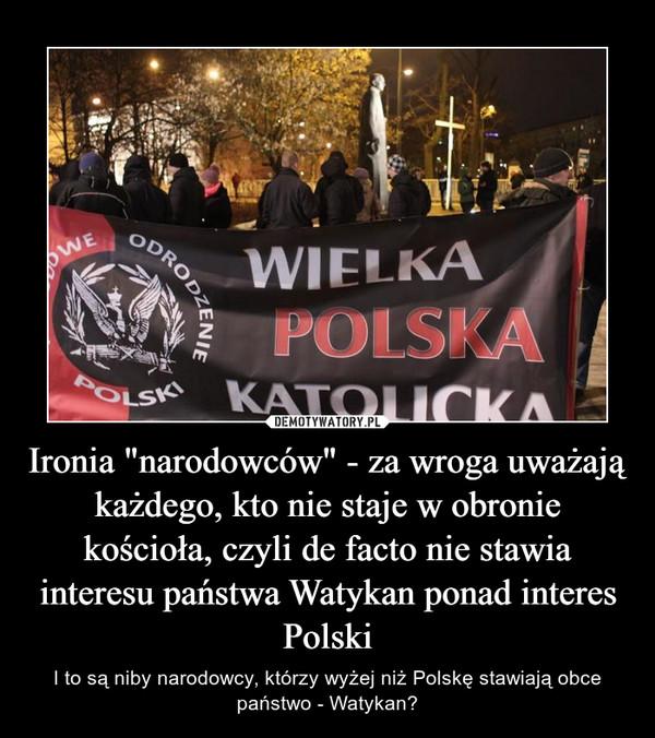 """Ironia """"narodowców"""" - za wroga uważają każdego, kto nie staje w obronie kościoła, czyli de facto nie stawia interesu państwa Watykan ponad interes Polski – I to są niby narodowcy, którzy wyżej niż Polskę stawiają obce państwo - Watykan?"""