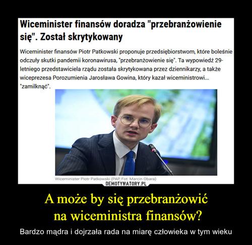 A może by się przebranżowić  na wiceministra finansów?