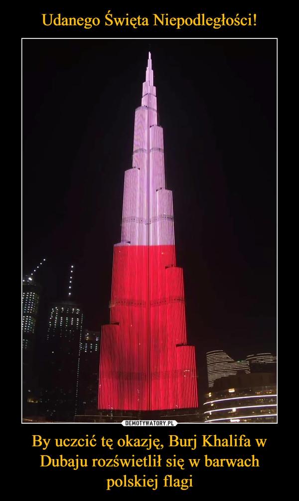 By uczcić tę okazję, Burj Khalifa w Dubaju rozświetlił się w barwach polskiej flagi –