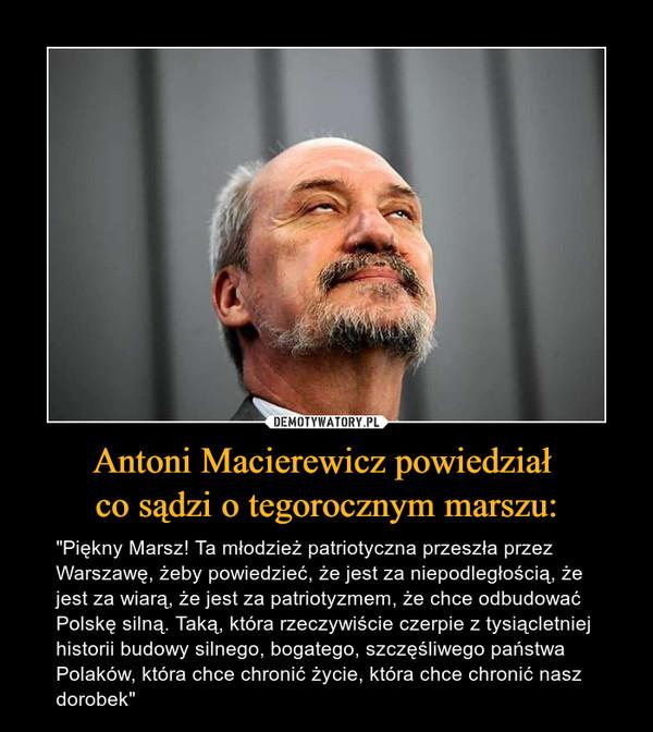 """Antoni Macierewicz powiedział co sądzi o tegorocznym marszu: – """"Piękny Marsz! Ta młodzież patriotyczna przeszła przez Warszawę, żeby powiedzieć, że jest za niepodległością, że jest za wiarą, że jest za patriotyzmem, że chce odbudować Polskę silną. Taką, która rzeczywiście czerpie z tysiącletniej historii budowy silnego, bogatego, szczęśliwego państwa Polaków, która chce chronić życie, która chce chronić nasz dorobek"""""""