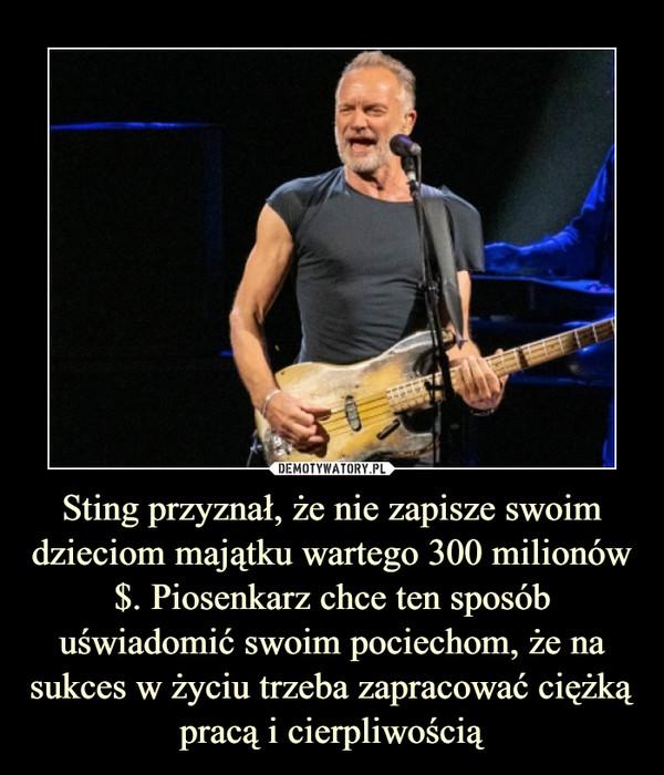 Sting przyznał, że nie zapisze swoim dzieciom majątku wartego 300 milionów $. Piosenkarz chce ten sposób uświadomić swoim pociechom, że na sukces w życiu trzeba zapracować ciężką pracą i cierpliwością –