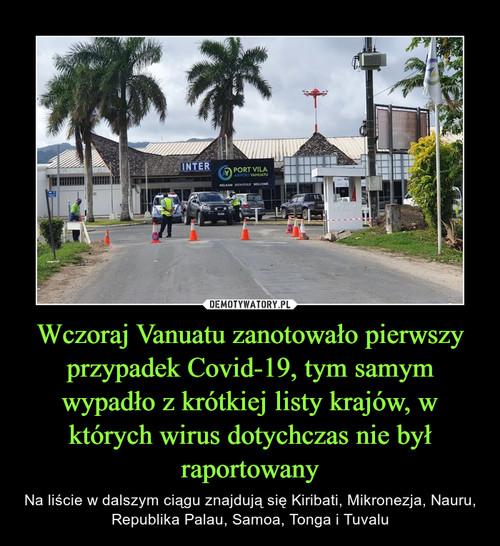 Wczoraj Vanuatu zanotowało pierwszy przypadek Covid-19, tym samym wypadło z krótkiej listy krajów, w których wirus dotychczas nie był raportowany