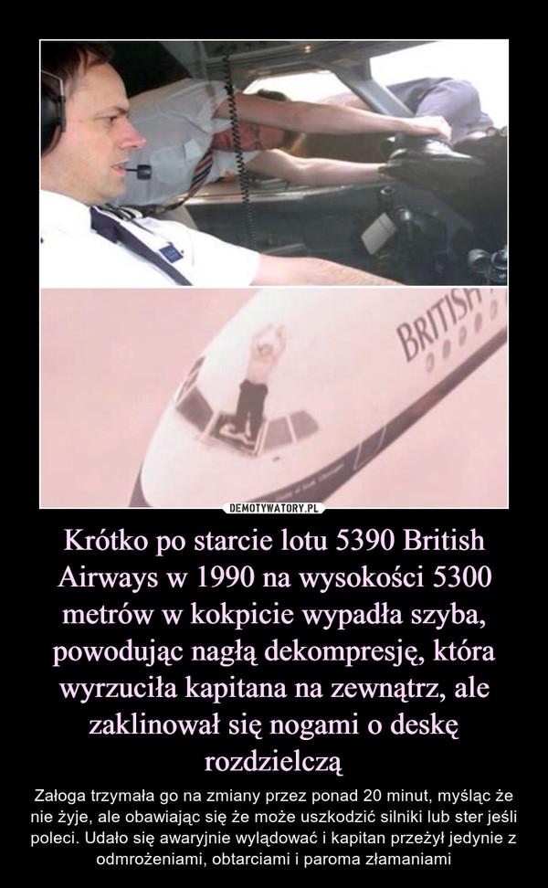 Krótko po starcie lotu 5390 British Airways w 1990 na wysokości 5300 metrów w kokpicie wypadła szyba, powodując nagłą dekompresję, która wyrzuciła kapitana na zewnątrz, ale zaklinował się nogami o deskę rozdzielczą – Załoga trzymała go na zmiany przez ponad 20 minut, myśląc że nie żyje, ale obawiając się że może uszkodzić silniki lub ster jeśli poleci. Udało się awaryjnie wylądować i kapitan przeżył jedynie z odmrożeniami, obtarciami i paroma złamaniami