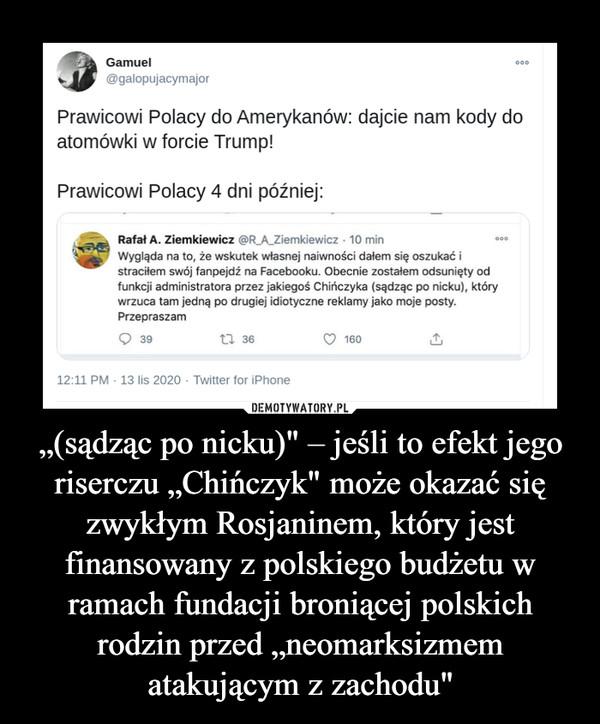 """""""(sądząc po nicku)"""" – jeśli to efekt jego riserczu """"Chińczyk"""" może okazać się zwykłym Rosjaninem, który jest finansowany z polskiego budżetu w ramach fundacji broniącej polskich rodzin przed """"neomarksizmem atakującym z zachodu"""" –"""