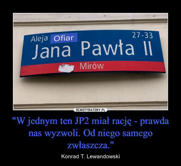 """""""W jednym ten JP2 miał rację - prawda nas wyzwoli. Od niego samego zwłaszcza."""" – Konrad T. Lewandowski"""