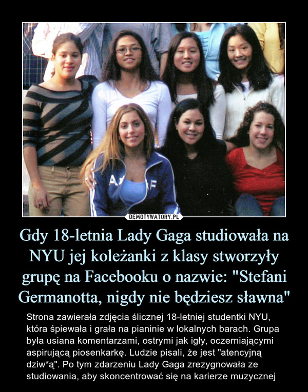 """Gdy 18-letnia Lady Gaga studiowała na NYU jej koleżanki z klasy stworzyły grupę na Facebooku o nazwie: """"Stefani Germanotta, nigdy nie będziesz sławna"""" – Strona zawierała zdjęcia ślicznej 18-letniej studentki NYU, która śpiewała i grała na pianinie w lokalnych barach. Grupa była usiana komentarzami, ostrymi jak igły, oczerniającymi aspirującą piosenkarkę. Ludzie pisali, że jest """"atencyjną dziw*ą"""". Po tym zdarzeniu Lady Gaga zrezygnowała ze studiowania, aby skoncentrować się na karierze muzycznej"""
