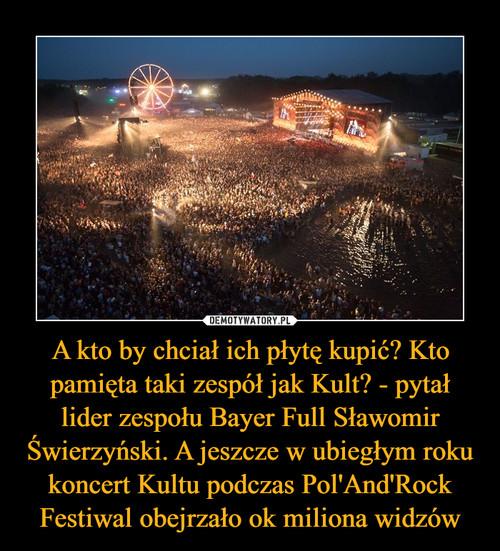 A kto by chciał ich płytę kupić? Kto pamięta taki zespół jak Kult? - pytał lider zespołu Bayer Full Sławomir Świerzyński. A jeszcze w ubiegłym roku koncert Kultu podczas Pol'And'Rock Festiwal obejrzało ok miliona widzów