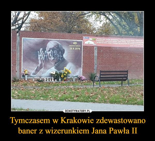 Tymczasem w Krakowie zdewastowano baner z wizerunkiem Jana Pawła II –