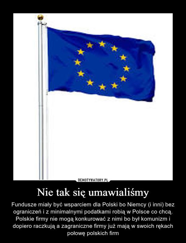 Nie tak się umawialiśmy – Fundusze miały być wsparciem dla Polski bo Niemcy (i inni) bez ograniczeń i z minimalnymi podatkami robią w Polsce co chcą. Polskie firmy nie mogą konkurować z nimi bo był komunizm i dopiero raczkują a zagraniczne firmy już mają w swoich rękach połowę polskich firm