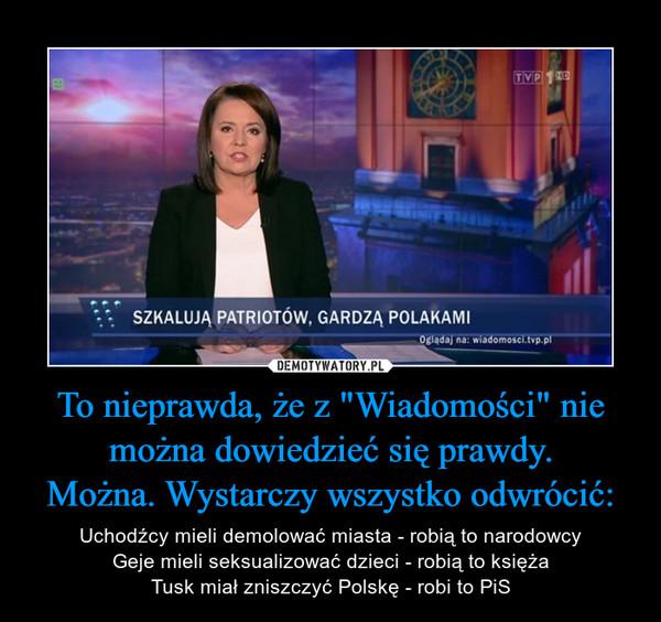 """To nieprawda, że z """"Wiadomości"""" nie można dowiedzieć się prawdy.Można. Wystarczy wszystko odwrócić: – Uchodźcy mieli demolować miasta - robią to narodowcyGeje mieli seksualizować dzieci - robią to księżaTusk miał zniszczyć Polskę - robi to PiS"""