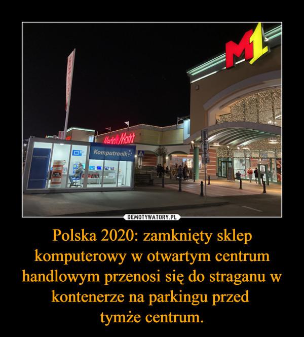Polska 2020: zamknięty sklep komputerowy w otwartym centrum handlowym przenosi się do straganu w kontenerze na parkingu przed tymże centrum. –