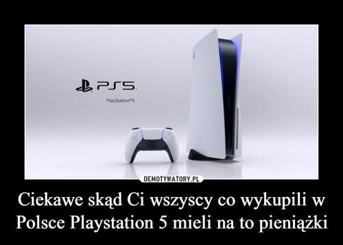 Ciekawe skąd Ci wszyscy co wykupili w Polsce Playstation 5 mieli na to pieniążki