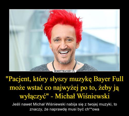 """""""Pacjent, który słyszy muzykę Bayer Full może wstać co najwyżej po to, żeby ją wyłączyć"""" - Michał Wiśniewski"""