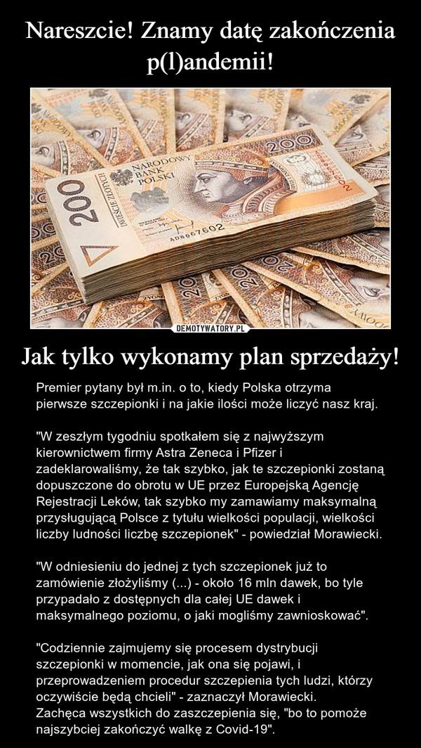 """Jak tylko wykonamy plan sprzedaży! – Premier pytany był m.in. o to, kiedy Polska otrzyma pierwsze szczepionki i na jakie ilości może liczyć nasz kraj.""""W zeszłym tygodniu spotkałem się z najwyższym kierownictwem firmy Astra Zeneca i Pfizer i zadeklarowaliśmy, że tak szybko, jak te szczepionki zostaną dopuszczone do obrotu w UE przez Europejską Agencję Rejestracji Leków, tak szybko my zamawiamy maksymalną przysługującą Polsce z tytułu wielkości populacji, wielkości liczby ludności liczbę szczepionek"""" - powiedział Morawiecki.""""W odniesieniu do jednej z tych szczepionek już to zamówienie złożyliśmy (...) - około 16 mln dawek, bo tyle przypadało z dostępnych dla całej UE dawek i maksymalnego poziomu, o jaki mogliśmy zawnioskować"""". """"Codziennie zajmujemy się procesem dystrybucji szczepionki w momencie, jak ona się pojawi, i przeprowadzeniem procedur szczepienia tych ludzi, którzy oczywiście będą chcieli"""" - zaznaczył Morawiecki.Zachęca wszystkich do zaszczepienia się, """"bo to pomoże najszybciej zakończyć walkę z Covid-19""""."""