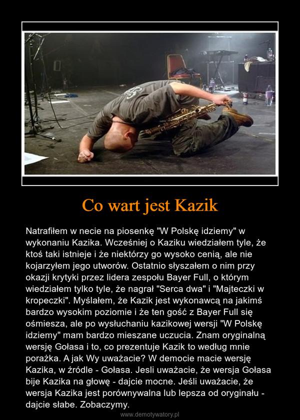 """Co wart jest Kazik – Natrafiłem w necie na piosenkę """"W Polskę idziemy"""" w wykonaniu Kazika. Wcześniej o Kaziku wiedziałem tyle, że ktoś taki istnieje i że niektórzy go wysoko cenią, ale nie kojarzyłem jego utworów. Ostatnio słyszałem o nim przy okazji krytyki przez lidera zespołu Bayer Full, o którym wiedziałem tylko tyle, że nagrał """"Serca dwa"""" i """"Majteczki w kropeczki"""". Myślałem, że Kazik jest wykonawcą na jakimś bardzo wysokim poziomie i że ten gość z Bayer Full się ośmiesza, ale po wysłuchaniu kazikowej wersji """"W Polskę idziemy"""" mam bardzo mieszane uczucia. Znam oryginalną wersję Gołasa i to, co prezentuje Kazik to według mnie porażka. A jak Wy uważacie? W democie macie wersję Kazika, w źródle - Gołasa. Jesli uważacie, że wersja Gołasa bije Kazika na głowę - dajcie mocne. Jeśli uważacie, że wersja Kazika jest porównywalna lub lepsza od oryginału - dajcie słabe. Zobaczymy."""