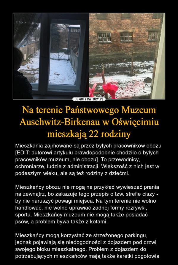 Na terenie Państwowego Muzeum Auschwitz-Birkenau w Oświęcimiu mieszkają 22 rodziny – Mieszkania zajmowane są przez byłych pracowników obozu [EDIT: autorowi artykułu prawdopodobnie chodziło o byłych pracowników muzeum, nie obozu]. To przewodnicy, ochroniarze, ludzie z administracji. Większość z nich jest w podeszłym wieku, ale są też rodziny z dziećmi.Mieszkańcy obozu nie mogą na przykład wywieszać prania na zewnątrz, bo zakazuje tego przepis o tzw. strefie ciszy - by nie naruszyć powagi miejsca. Na tym terenie nie wolno handlować, nie wolno uprawiać żadnej formy rozrywki, sportu. Mieszkańcy muzeum nie mogą także posiadać psów, a problem bywa także z kotami.Mieszkańcy mogą korzystać ze strzeżonego parkingu, jednak pojawiają się niedogodności z dojazdem pod drzwi swojego bloku mieszkalnego. Problem z dojazdem do potrzebujących mieszkańców mają także karetki pogotowia